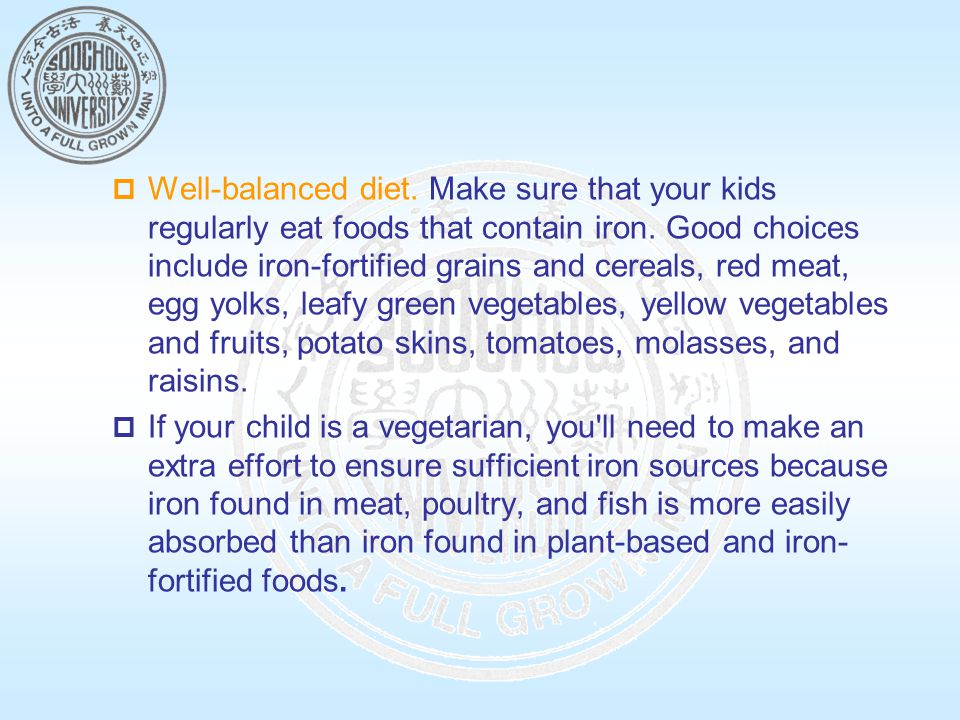 Well-balanced diet. Make sure that your kids regularly eat foods that contain iron. Good choices include iron-fortified grains and cereals, red meat, egg yolks, leafy green vegetables, yellow vegetables and fruits, potato skins, tomatoes, molasses, and raisins.