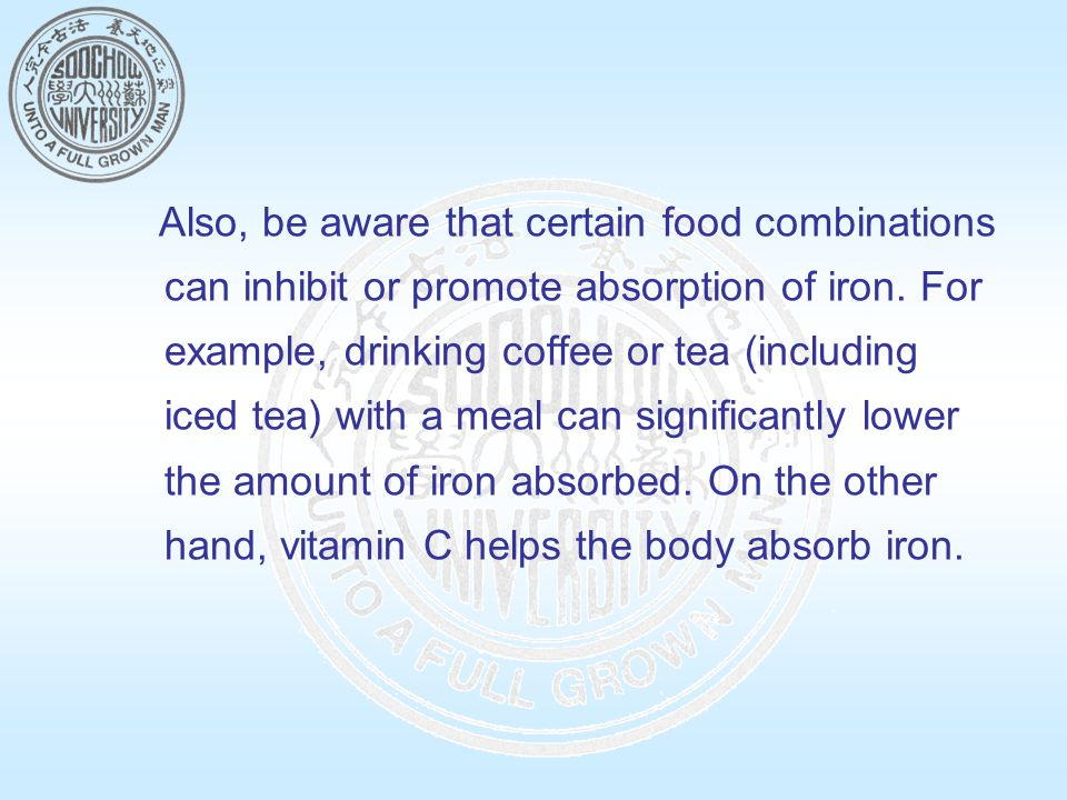 Also, be aware that certain food combinations can inhibit or promote absorption of iron.