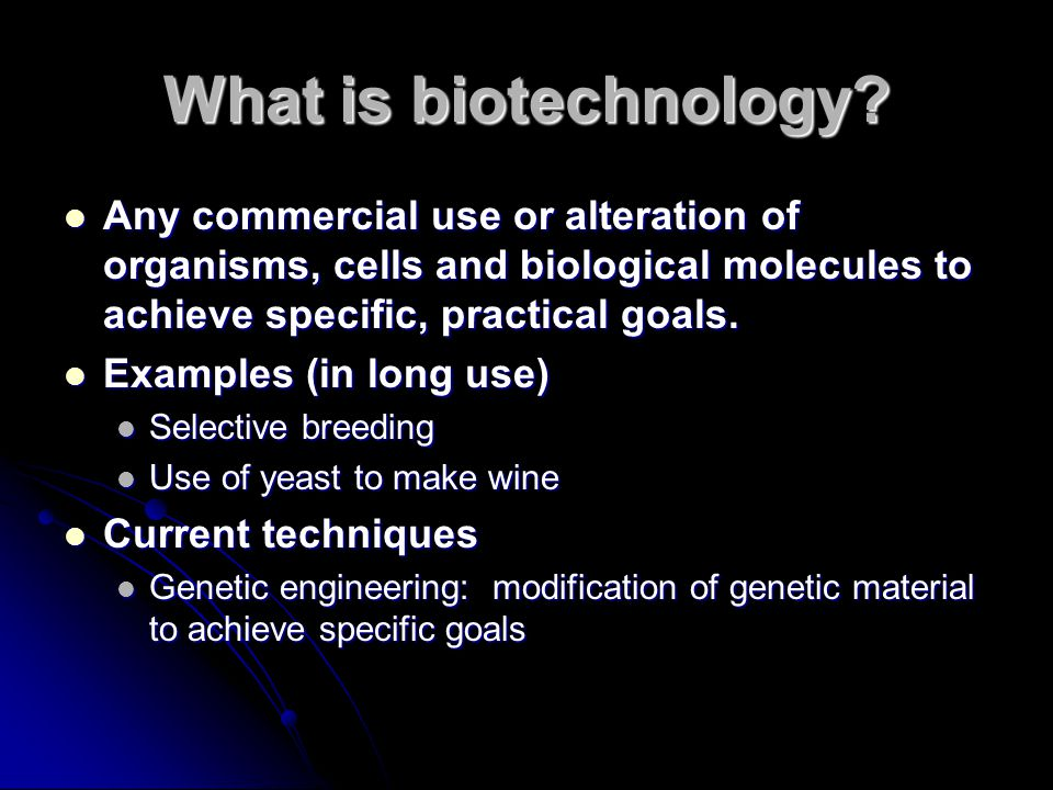 What is biotechnology Any commercial use or alteration of organisms, cells and biological molecules to achieve specific, practical goals.