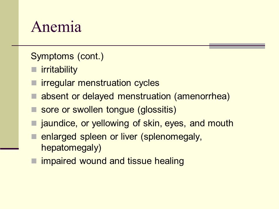 Anemia Symptoms (cont.) irritability irregular menstruation cycles