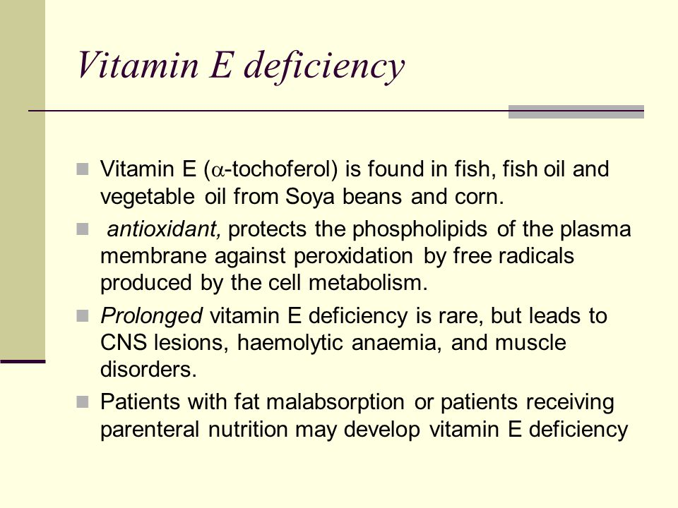 Vitamin E deficiency Vitamin E (-tochoferol) is found in fish, fish oil and vegetable oil from Soya beans and corn.