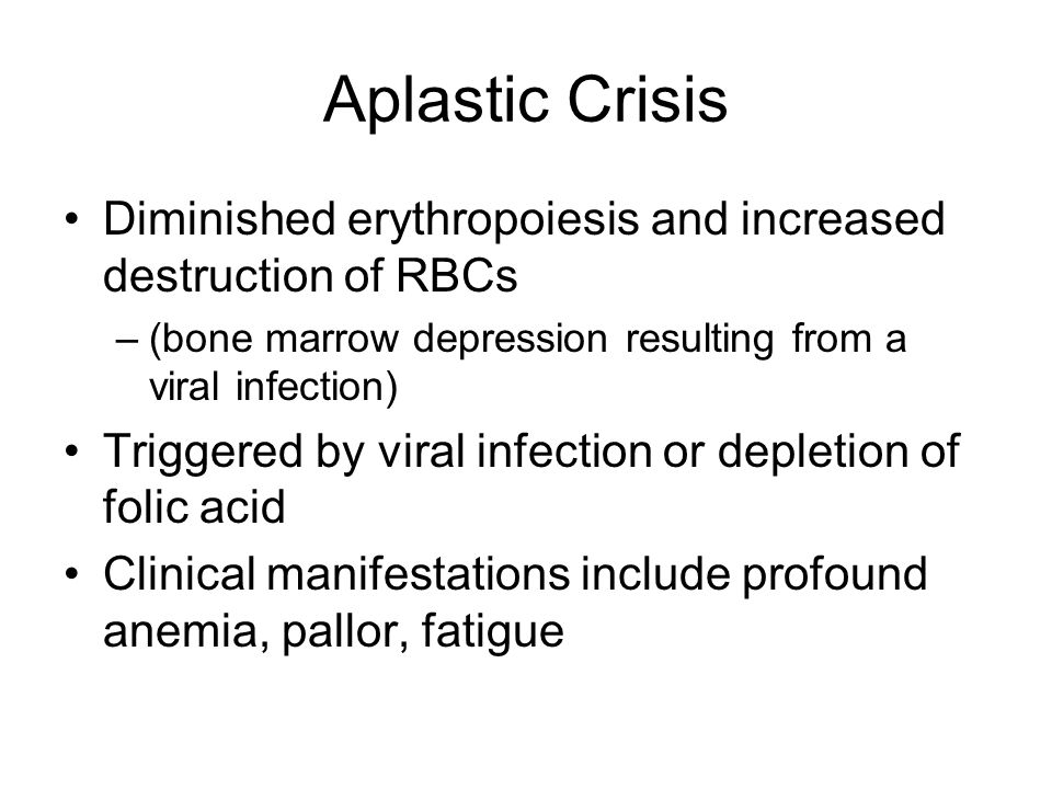Aplastic Crisis Diminished erythropoiesis and increased destruction of RBCs. (bone marrow depression resulting from a viral infection)
