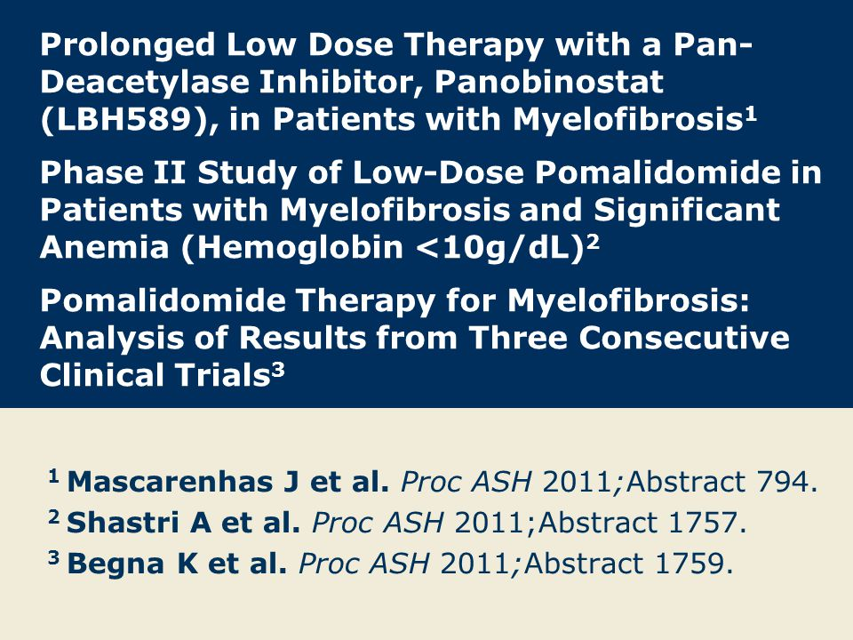 Prolonged Low Dose Therapy with a Pan-Deacetylase Inhibitor, Panobinostat (LBH589), in Patients with Myelofibrosis1 Phase II Study of Low-Dose Pomalidomide in Patients with Myelofibrosis and Significant Anemia (Hemoglobin <10g/dL)2 Pomalidomide Therapy for Myelofibrosis: Analysis of Results from Three Consecutive Clinical Trials3
