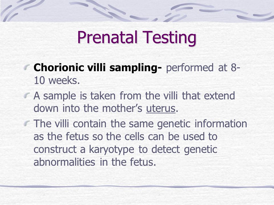 Prenatal Testing Chorionic villi sampling- performed at 8-10 weeks.