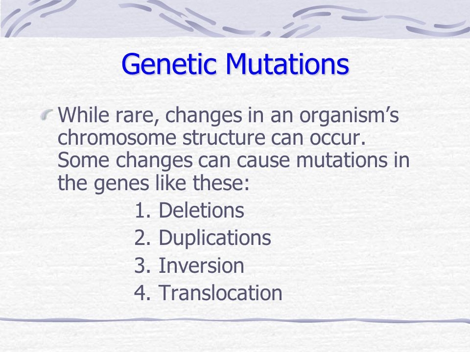 Genetic Mutations While rare, changes in an organism's chromosome structure can occur. Some changes can cause mutations in the genes like these: