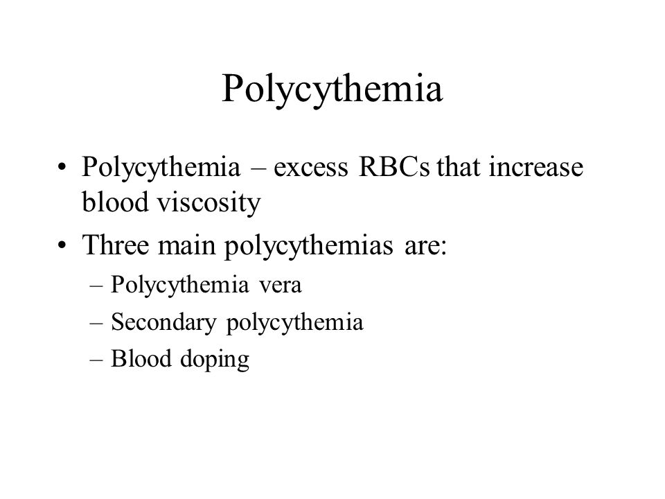 Polycythemia Polycythemia – excess RBCs that increase blood viscosity