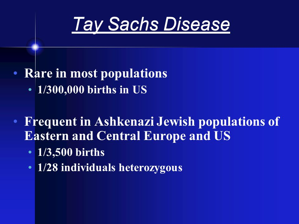 Tay Sachs Disease Rare in most populations