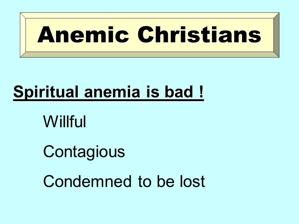 Anemic Christians Spiritual anemia is bad ! Willful Contagious