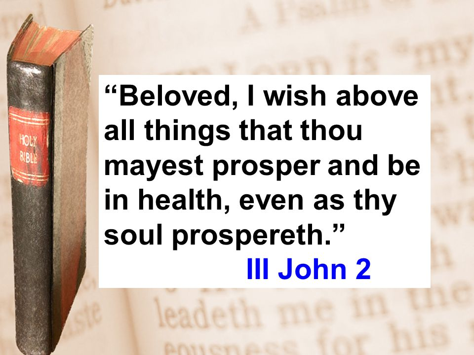 Beloved, I wish above all things that thou mayest prosper and be in health, even as thy soul prospereth. III John 2