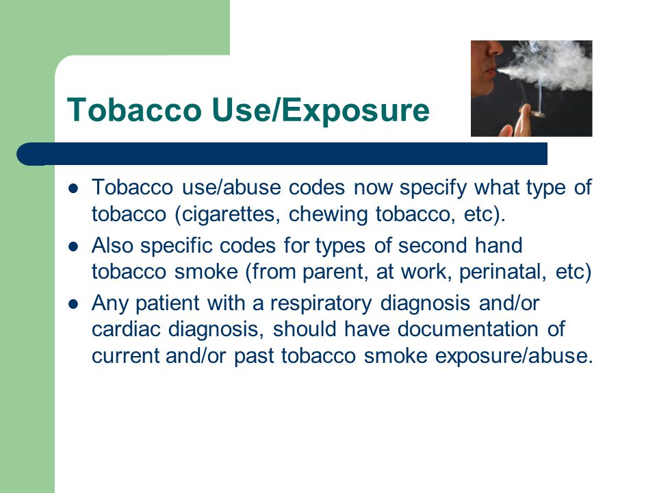 Tobacco Use/Exposure Tobacco use/abuse codes now specify what type of tobacco (cigarettes, chewing tobacco, etc).