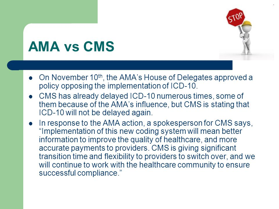 AMA vs CMS On November 10th, the AMA's House of Delegates approved a policy opposing the implementation of ICD-10.