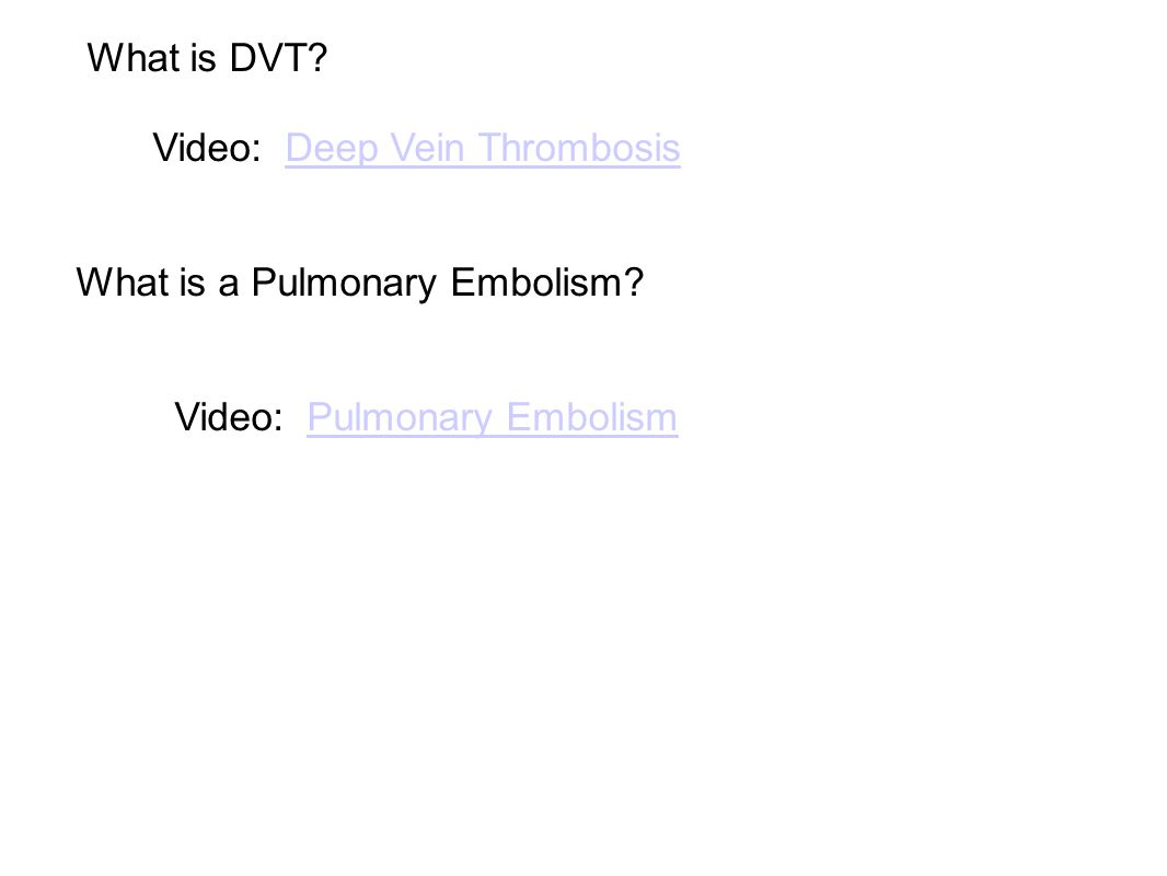 What is DVT Video: Deep Vein Thrombosis. What is a Pulmonary Embolism Video: Pulmonary Embolism.