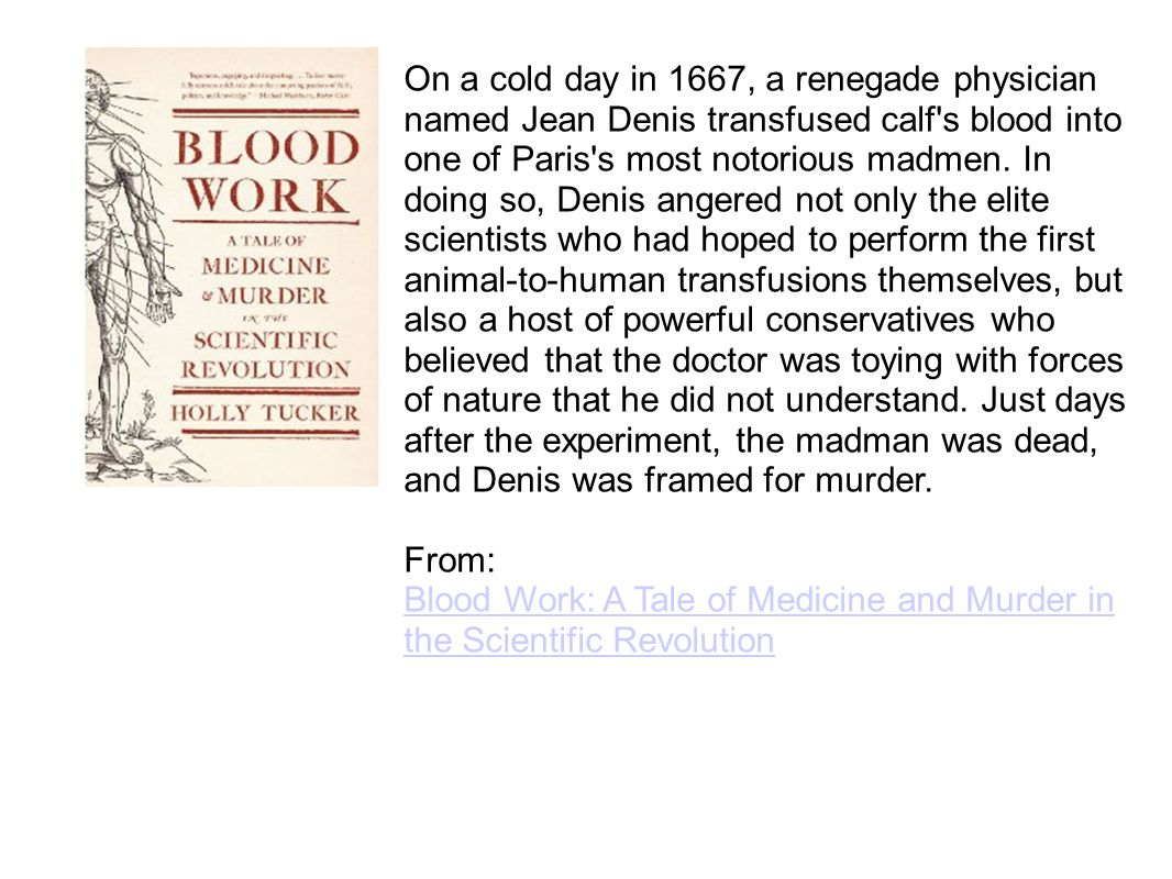 On a cold day in 1667, a renegade physician named Jean Denis transfused calf s blood into one of Paris s most notorious madmen. In doing so, Denis angered not only the elite scientists who had hoped to perform the first animal-to-human transfusions themselves, but also a host of powerful conservatives who believed that the doctor was toying with forces of nature that he did not understand. Just days after the experiment, the madman was dead, and Denis was framed for murder.