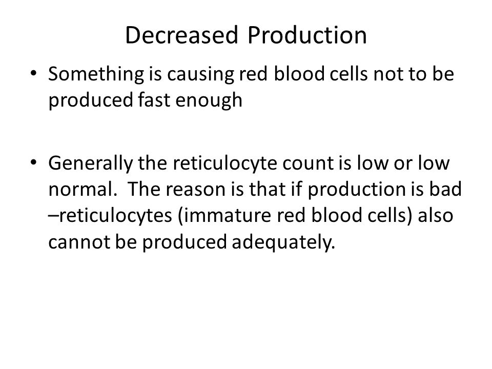 Decreased Production Something is causing red blood cells not to be produced fast enough.