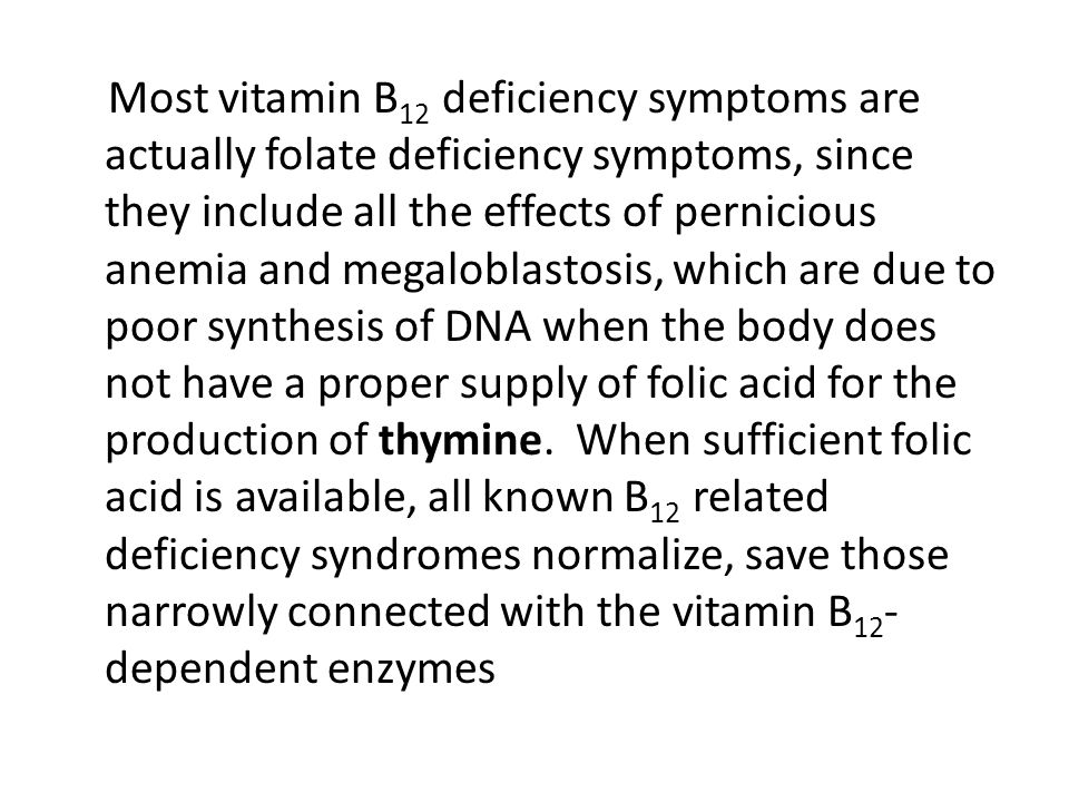 Most vitamin B12 deficiency symptoms are actually folate deficiency symptoms, since they include all the effects of pernicious anemia and megaloblastosis, which are due to poor synthesis of DNA when the body does not have a proper supply of folic acid for the production of thymine.