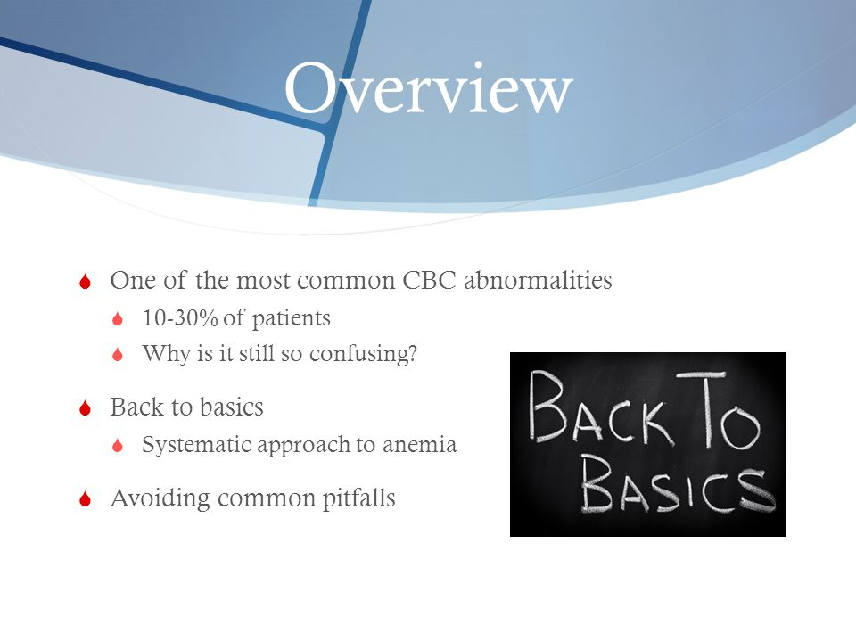 Overview One of the most common CBC abnormalities Back to basics