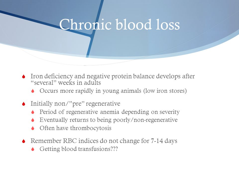 Chronic blood loss Iron deficiency and negative protein balance develops after several weeks in adults.
