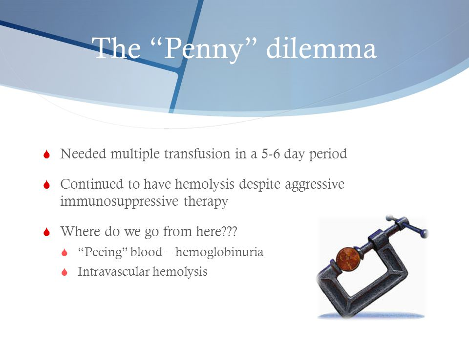 The Penny dilemma Needed multiple transfusion in a 5-6 day period