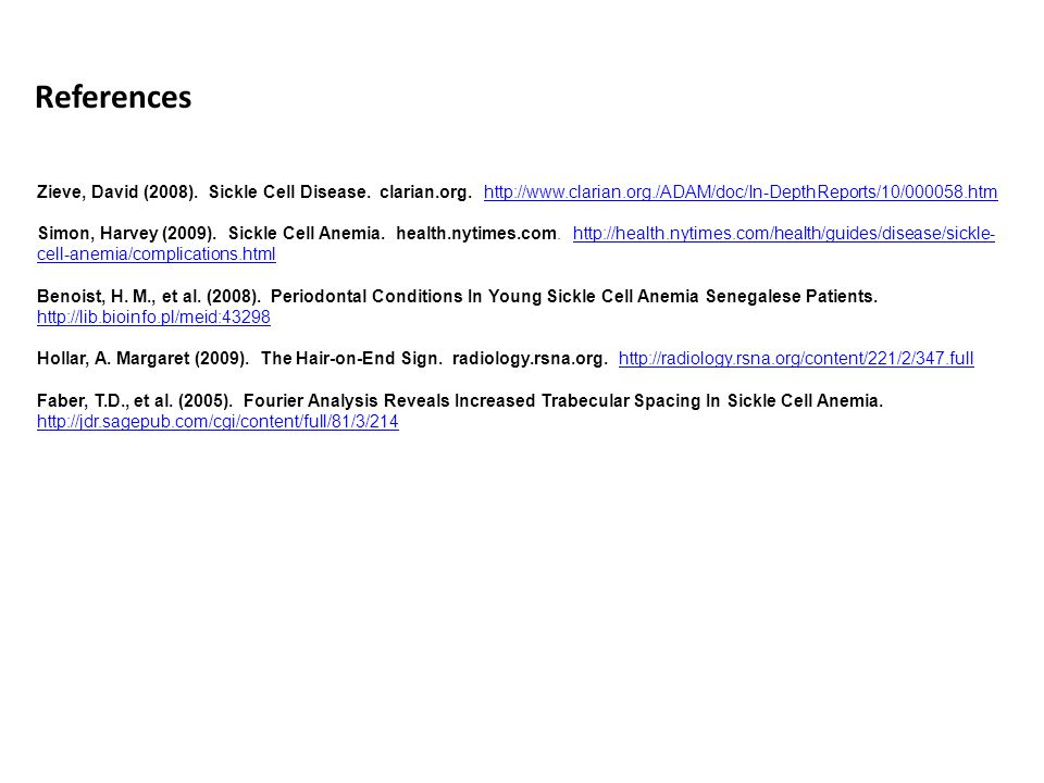 References Zieve, David (2008). Sickle Cell Disease. clarian.org. http://www.clarian.org./ADAM/doc/In-DepthReports/10/000058.htm.