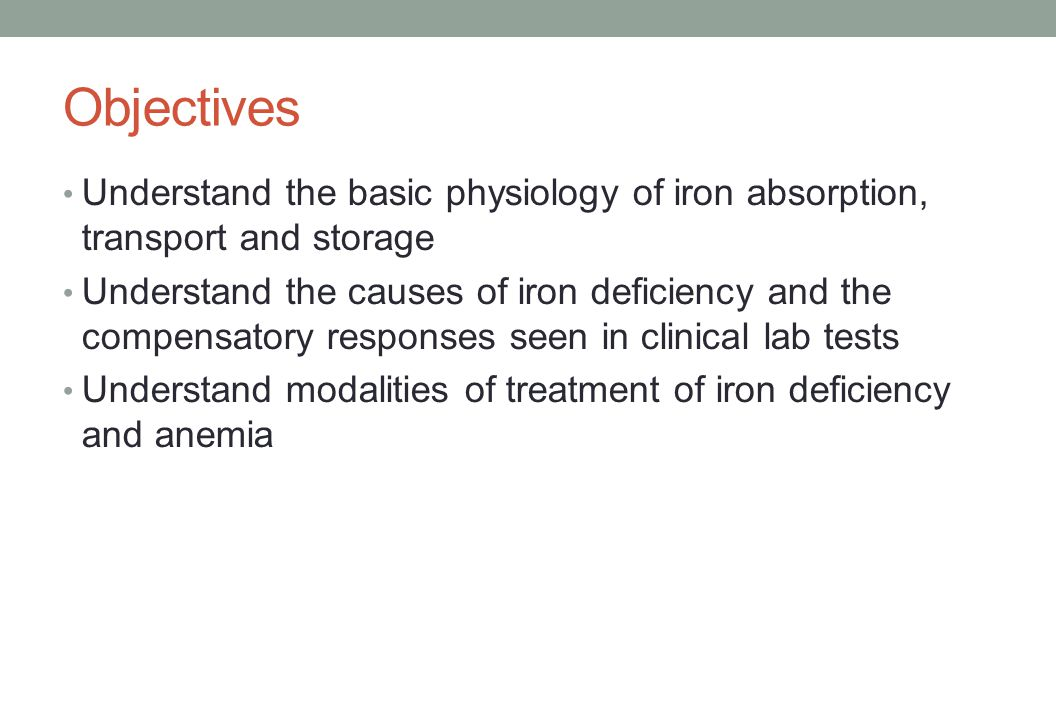 Objectives Understand the basic physiology of iron absorption, transport and storage.