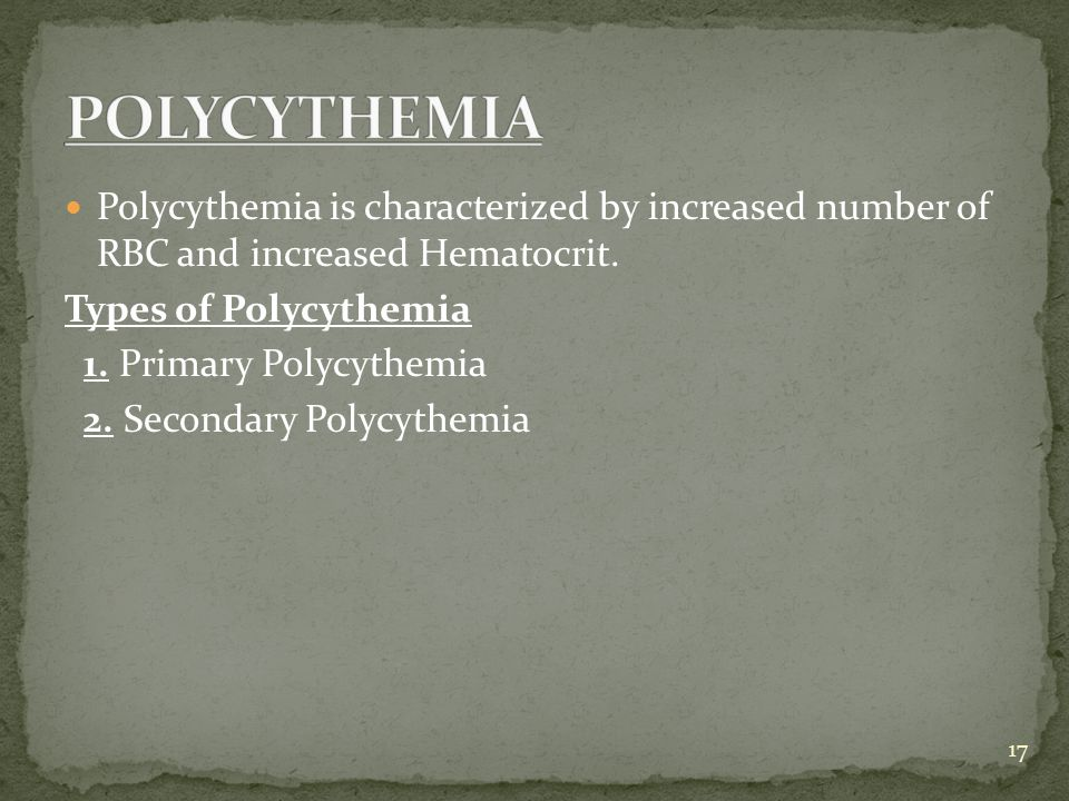 POLYCYTHEMIA Polycythemia is characterized by increased number of RBC and increased Hematocrit. Types of Polycythemia.