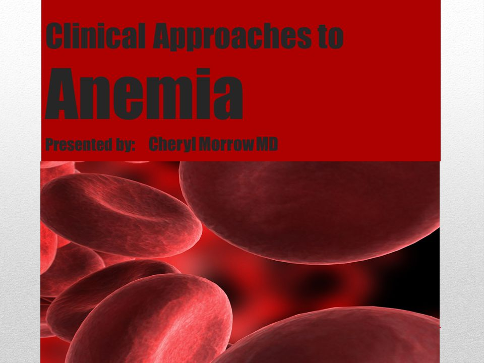 Clinical Approaches to Anemia Presented by: Cheryl Morrow MD