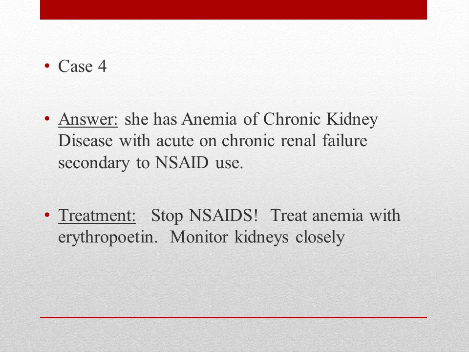 Case 4 Answer: she has Anemia of Chronic Kidney Disease with acute on chronic renal failure secondary to NSAID use.