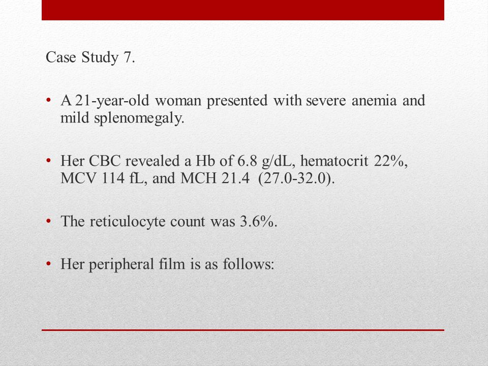 Case Study 7. A 21-year-old woman presented with severe anemia and mild splenomegaly.