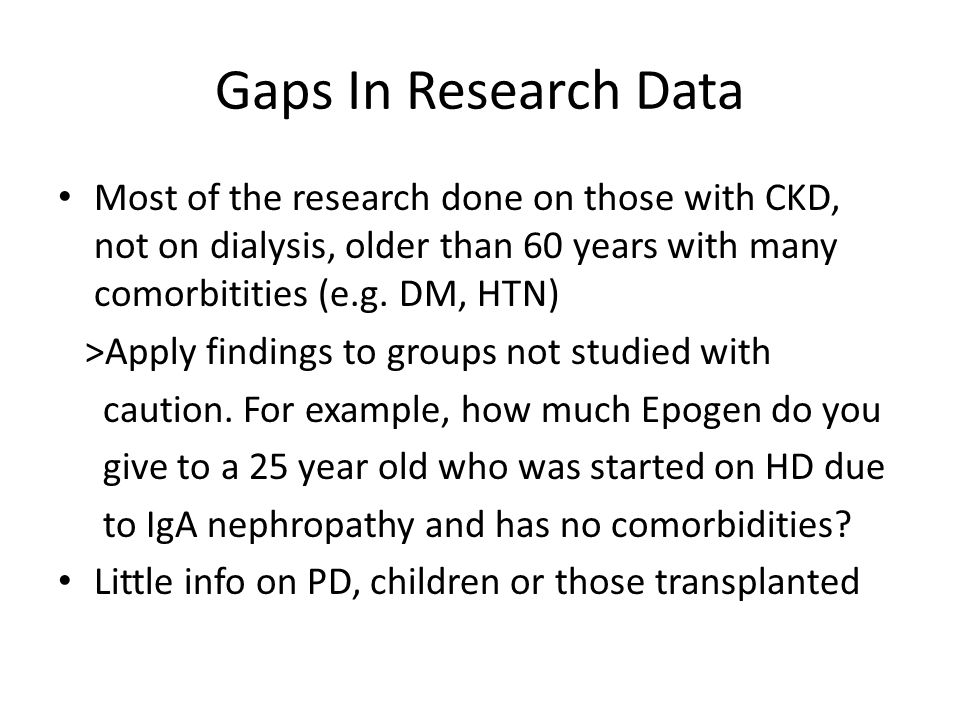 Gaps In Research Data Most of the research done on those with CKD, not on dialysis, older than 60 years with many comorbitities (e.g. DM, HTN)