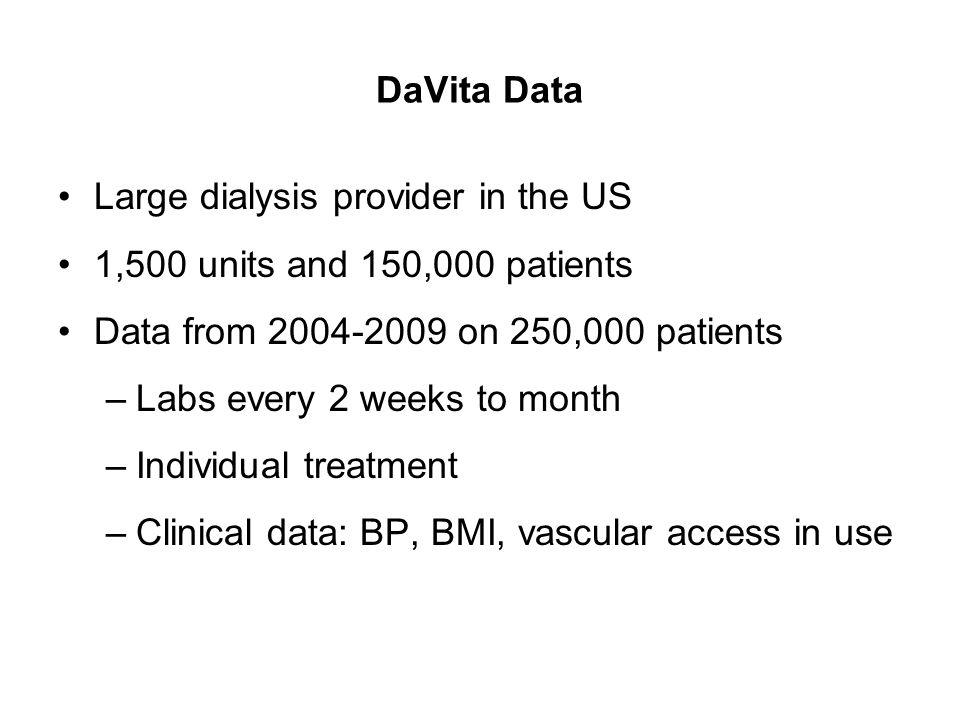 DaVita Data Large dialysis provider in the US. 1,500 units and 150,000 patients. Data from 2004-2009 on 250,000 patients.