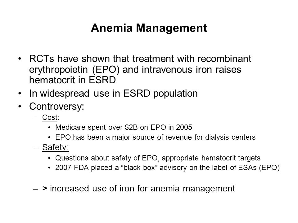Anemia Management RCTs have shown that treatment with recombinant erythropoietin (EPO) and intravenous iron raises hematocrit in ESRD.