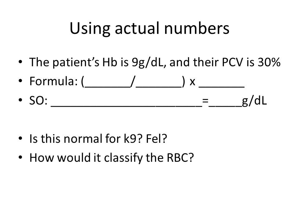 Using actual numbers The patient's Hb is 9g/dL, and their PCV is 30%