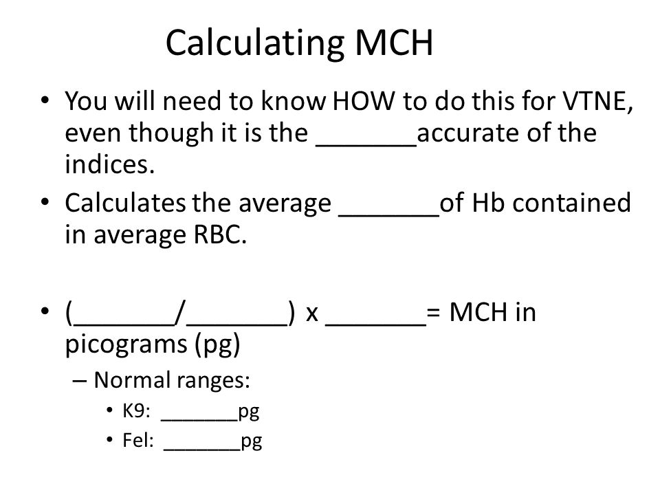 Calculating MCH You will need to know HOW to do this for VTNE, even though it is the _______accurate of the indices.