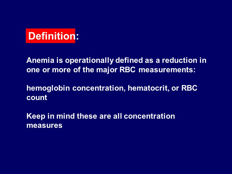 Definition: Anemia is operationally defined as a reduction in one or more of the major RBC measurements: