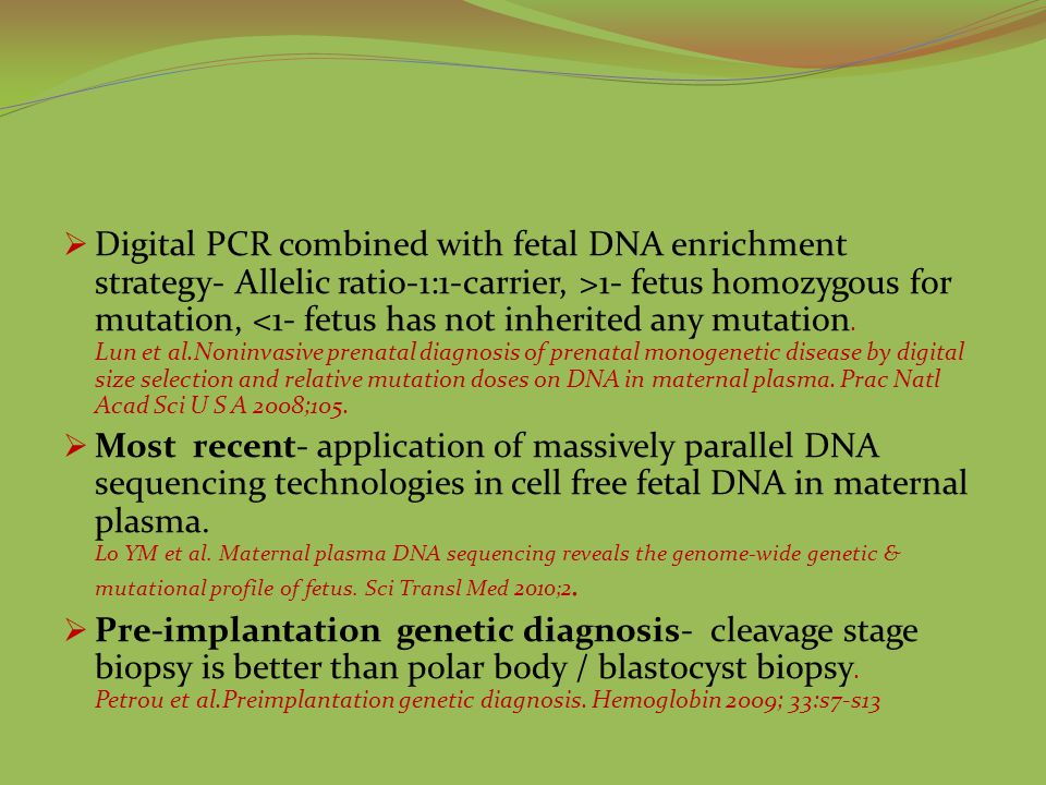 Digital PCR combined with fetal DNA enrichment strategy- Allelic ratio-1:1-carrier, >1- fetus homozygous for mutation, <1- fetus has not inherited any mutation. Lun et al.Noninvasive prenatal diagnosis of prenatal monogenetic disease by digital size selection and relative mutation doses on DNA in maternal plasma. Prac Natl Acad Sci U S A 2008;105.