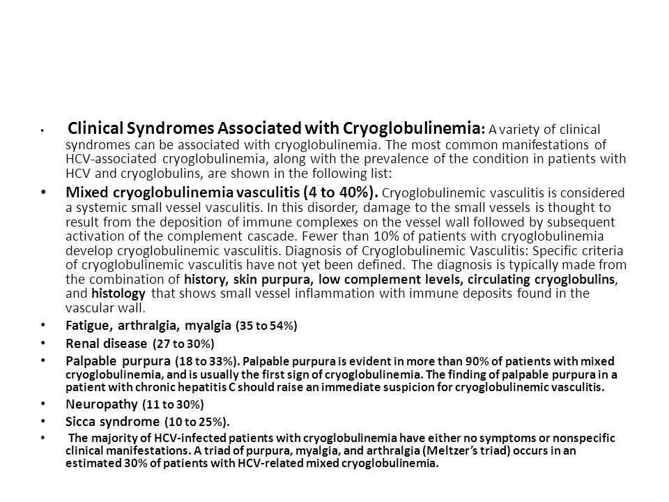 Clinical Syndromes Associated with Cryoglobulinemia: A variety of clinical syndromes can be associated with cryoglobulinemia. The most common manifestations of HCV-associated cryoglobulinemia, along with the prevalence of the condition in patients with HCV and cryoglobulins, are shown in the following list: