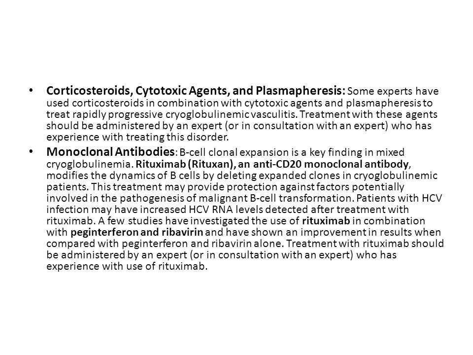 Corticosteroids, Cytotoxic Agents, and Plasmapheresis: Some experts have used corticosteroids in combination with cytotoxic agents and plasmapheresis to treat rapidly progressive cryoglobulinemic vasculitis. Treatment with these agents should be administered by an expert (or in consultation with an expert) who has experience with treating this disorder.
