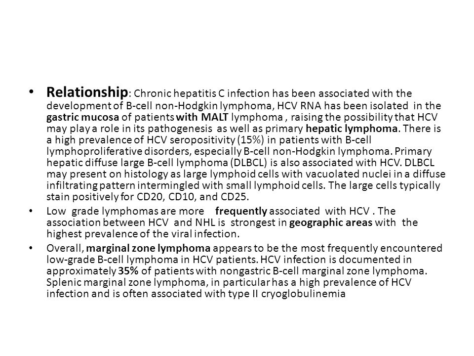 Relationship: Chronic hepatitis C infection has been associated with the development of B-cell non-Hodgkin lymphoma, HCV RNA has been isolated in the gastric mucosa of patients with MALT lymphoma , raising the possibility that HCV may play a role in its pathogenesis as well as primary hepatic lymphoma. There is a high prevalence of HCV seropositivity (15%) in patients with B-cell lymphoproliferative disorders, especially B-cell non-Hodgkin lymphoma. Primary hepatic diffuse large B-cell lymphoma (DLBCL) is also associated with HCV. DLBCL may present on histology as large lymphoid cells with vacuolated nuclei in a diffuse infiltrating pattern intermingled with small lymphoid cells. The large cells typically stain positively for CD20, CD10, and CD25.