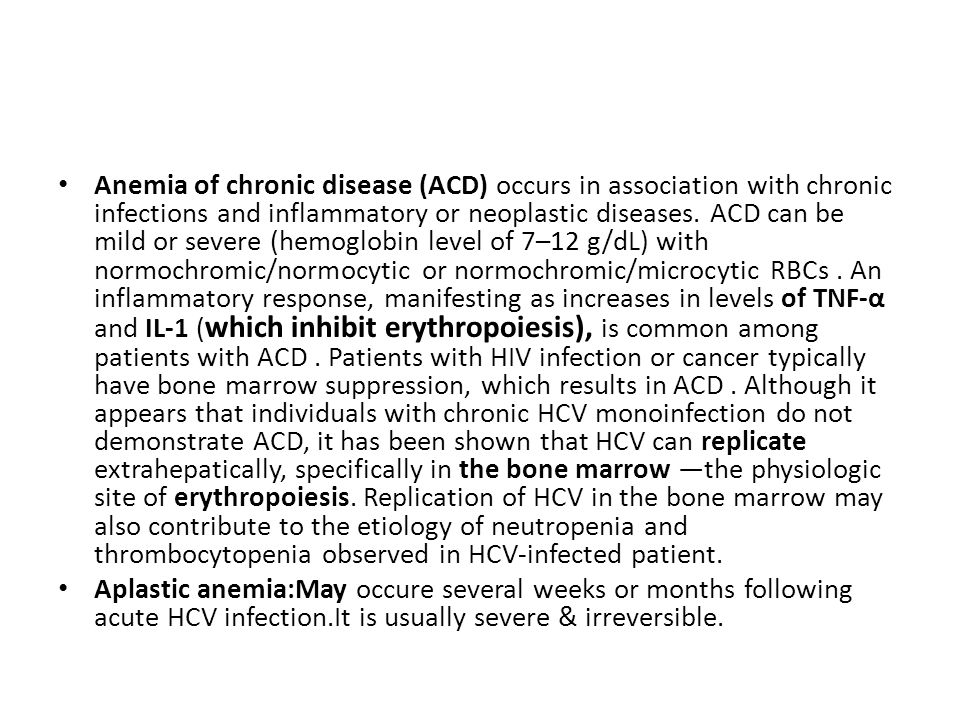 Anemia of chronic disease (ACD) occurs in association with chronic infections and inflammatory or neoplastic diseases. ACD can be mild or severe (hemoglobin level of 7–12 g/dL) with normochromic/normocytic or normochromic/microcytic RBCs . An inflammatory response, manifesting as increases in levels of TNF-α and IL-1 (which inhibit erythropoiesis), is common among patients with ACD . Patients with HIV infection or cancer typically have bone marrow suppression, which results in ACD . Although it appears that individuals with chronic HCV monoinfection do not demonstrate ACD, it has been shown that HCV can replicate extrahepatically, specifically in the bone marrow —the physiologic site of erythropoiesis. Replication of HCV in the bone marrow may also contribute to the etiology of neutropenia and thrombocytopenia observed in HCV-infected patient.