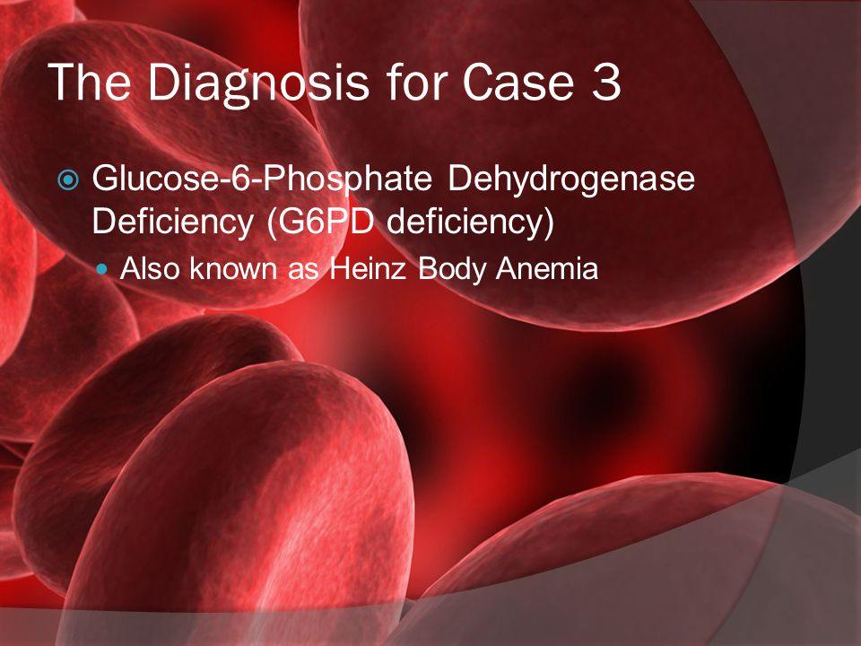 The Diagnosis for Case 3 Glucose-6-Phosphate Dehydrogenase Deficiency (G6PD deficiency) Also known as Heinz Body Anemia.