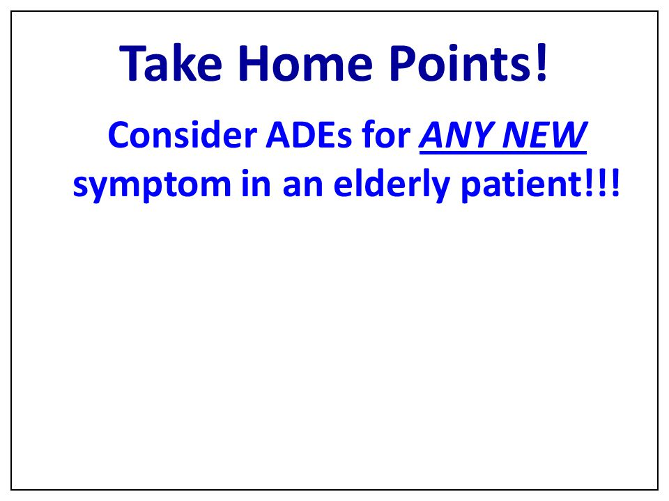 Consider ADEs for ANY NEW symptom in an elderly patient!!!