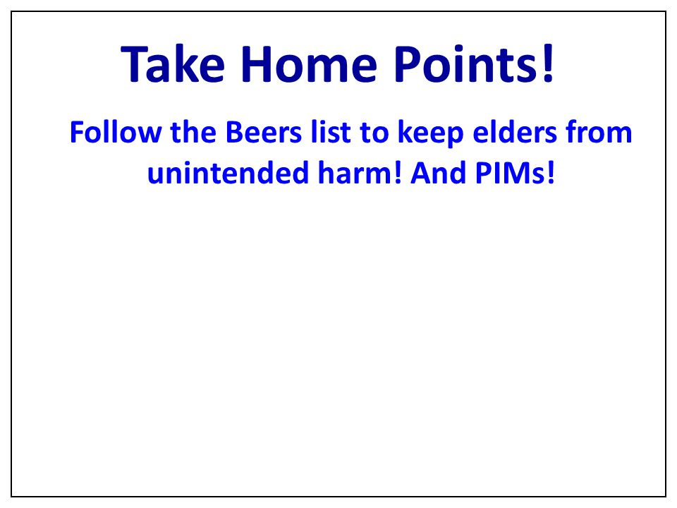 Follow the Beers list to keep elders from unintended harm! And PIMs!