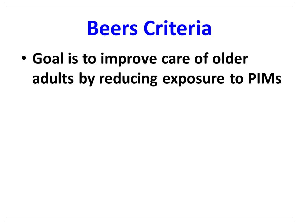 Beers Criteria Goal is to improve care of older adults by reducing exposure to PIMs