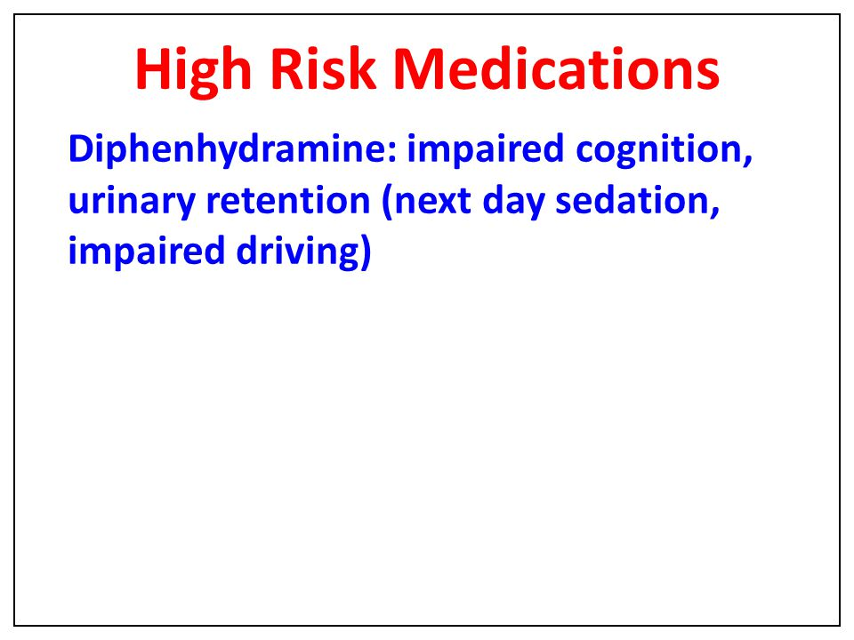 High Risk Medications Diphenhydramine: impaired cognition, urinary retention (next day sedation, impaired driving)