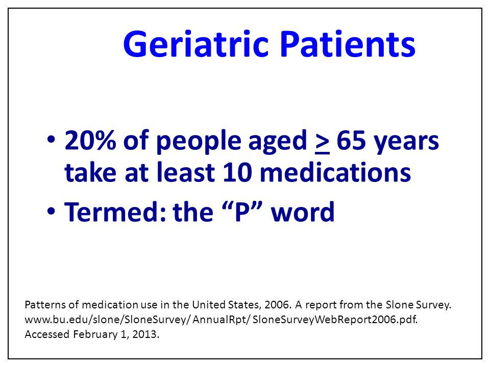 Geriatric Patients 20% of people aged > 65 years take at least 10 medications. Termed: the P word.