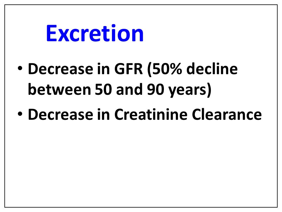Excretion Decrease in GFR (50% decline between 50 and 90 years)