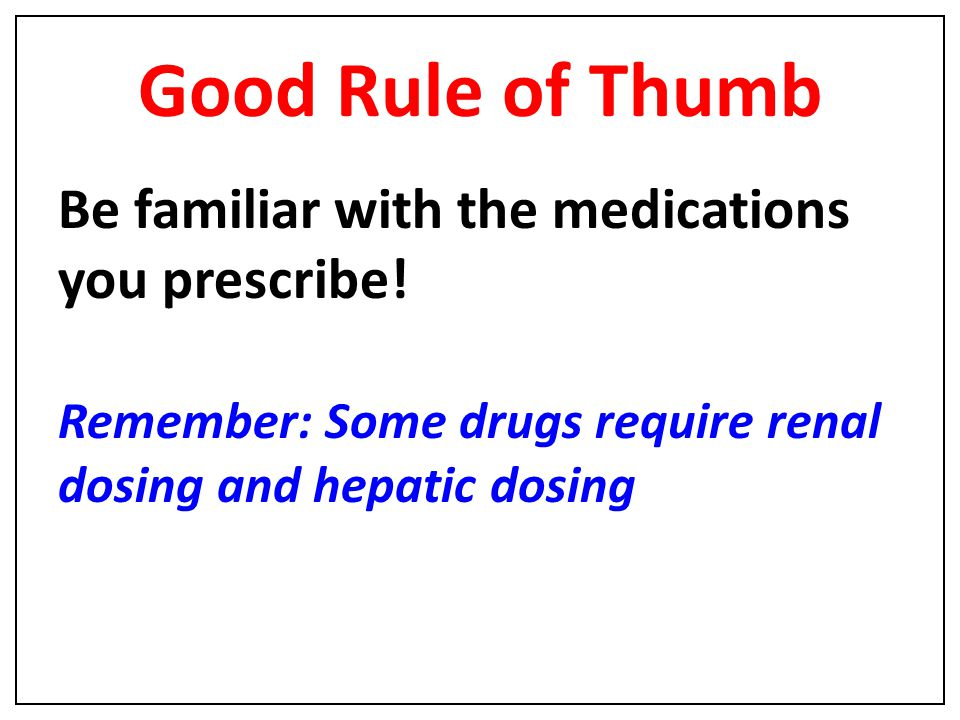 Good Rule of Thumb Be familiar with the medications you prescribe!