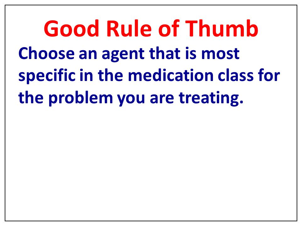 Good Rule of Thumb Choose an agent that is most specific in the medication class for the problem you are treating.
