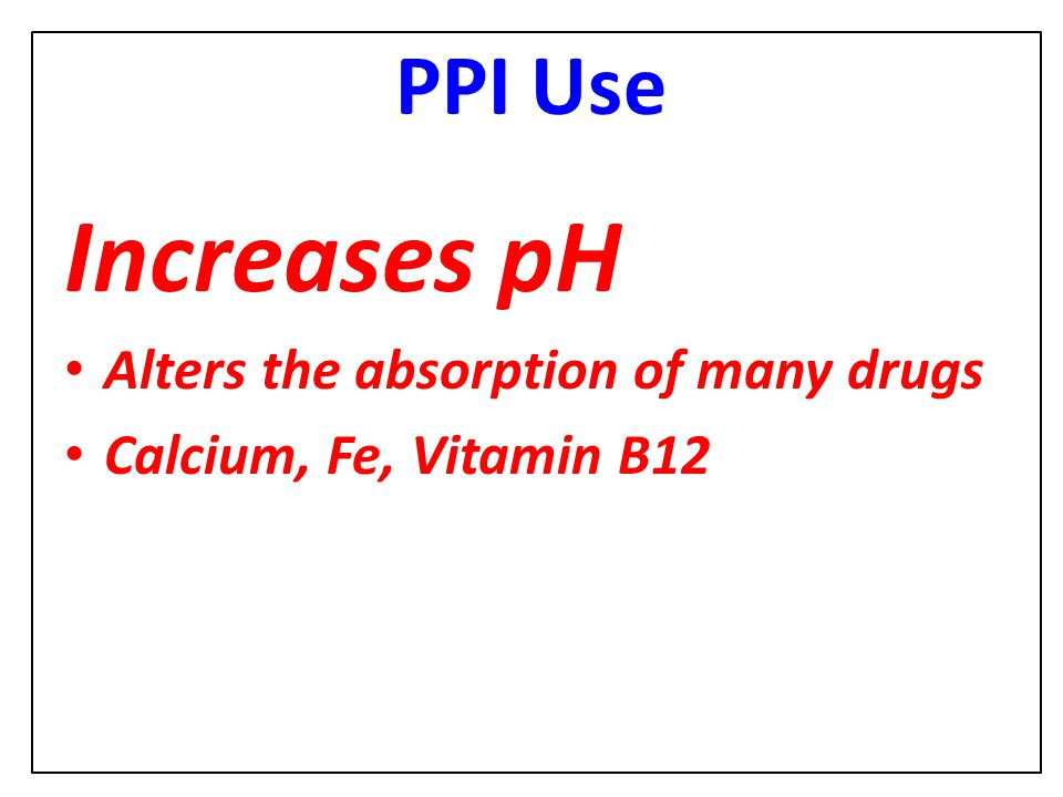 Increases pH PPI Use Alters the absorption of many drugs