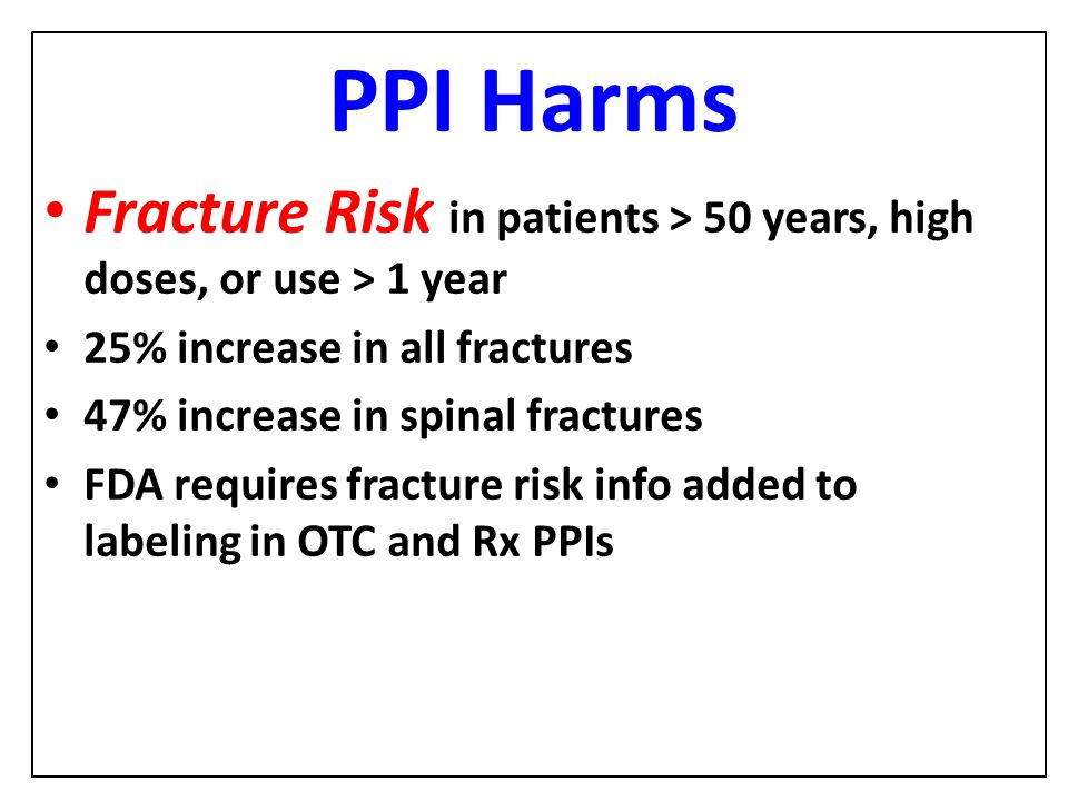 PPI Harms Fracture Risk in patients > 50 years, high doses, or use > 1 year. 25% increase in all fractures.